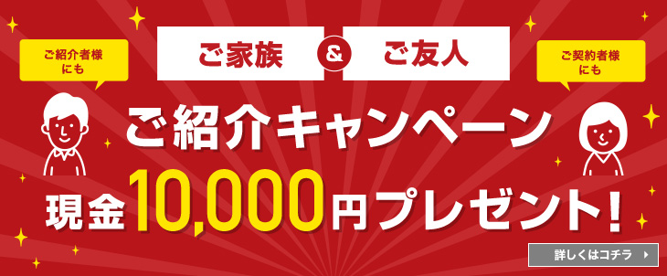 ご家族ご友人ご紹介キャンペーン現金10,000円プレゼント!